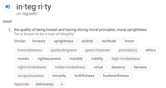 in·teg·ri·ty: the quality of being honest and having strong moral principles; moral uprightness.